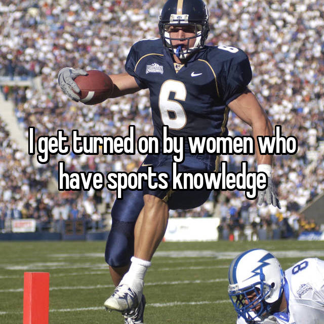 I get turned on by women who have sports knowledge