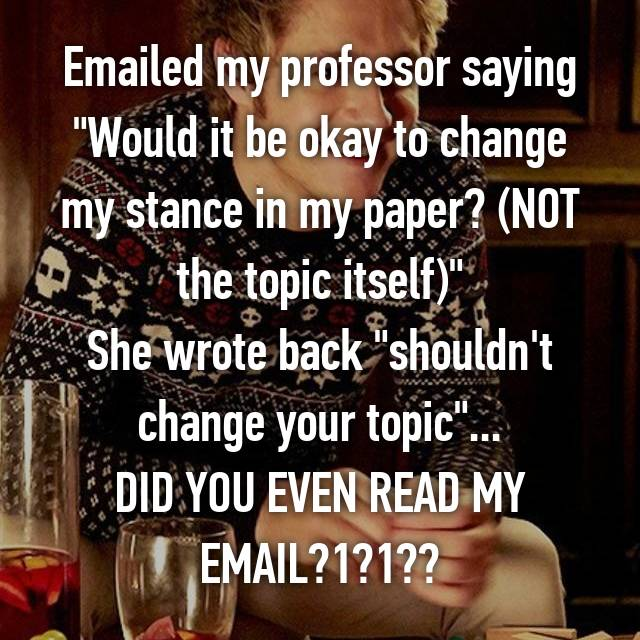 "Emailed my professor saying ""Would it be okay to change my stance in my paper? (NOT the topic itself)"" She wrote back ""shouldn't change your topic""... DID YOU EVEN READ MY EMAIL?1?1??"