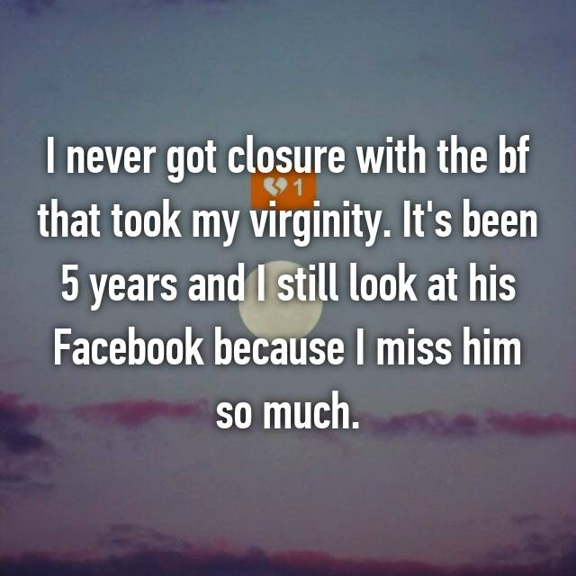 I never got closure with the bf that took my virginity. It's been 5 years and I still look at his Facebook because I miss him so much.