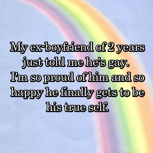 My ex-boyfriend of 2 years just told me he's gay.  I'm so proud of him and so happy he finally gets to be his true self.