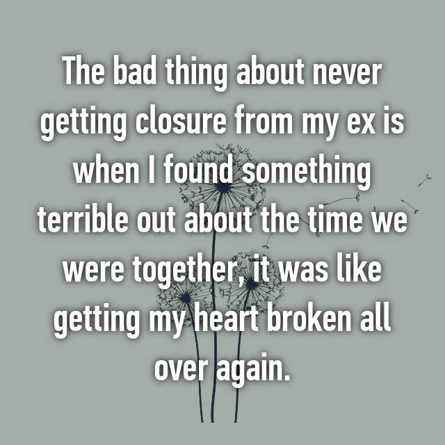 The bad thing about never getting closure from my ex is when I found something terrible out about the time we were together, it was like getting my heart broken all over again.