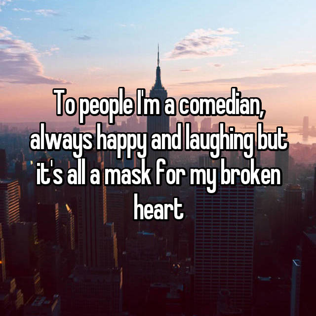 To people I'm a comedian, always happy and laughing but it's all a mask for my broken heart