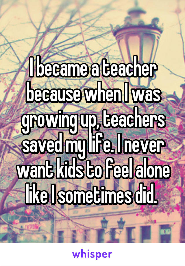 I became a teacher because when I was growing up, teachers saved my life. I never want kids to feel alone like I sometimes did.
