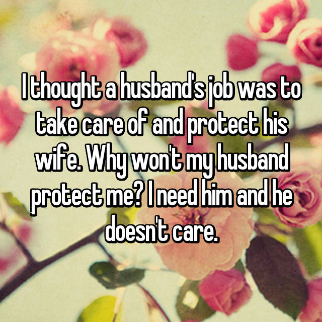 I thought a husband's job was to take care of and protect his wife. Why won't my husband protect me? I need him and he doesn't care. 😢
