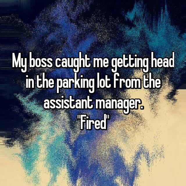 "My boss caught me getting head in the parking lot from the assistant manager. ""Fired"""