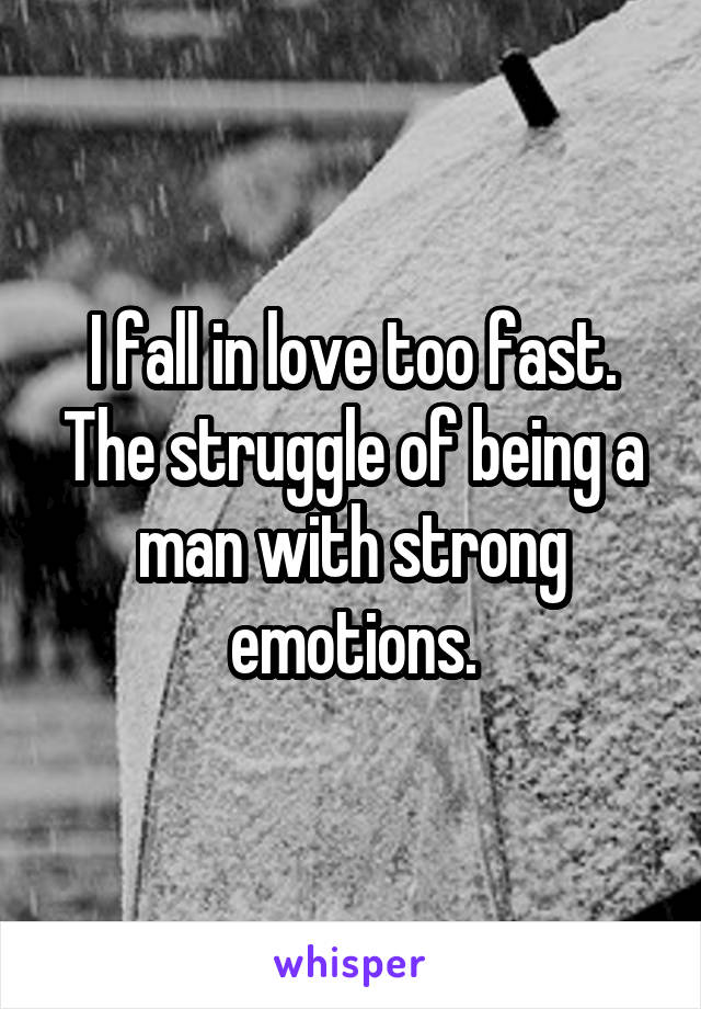 I fall in love too fast. The struggle of being a man with strong emotions.