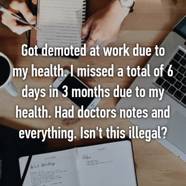 Got demoted at work due to my health. I missed a total of 6 days in 3 months due to my health. Had doctors notes and everything. Isn't this illegal?
