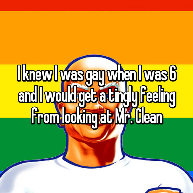 I knew I was gay when I was 6 and I would get a tingly feeling from looking at Mr. Clean
