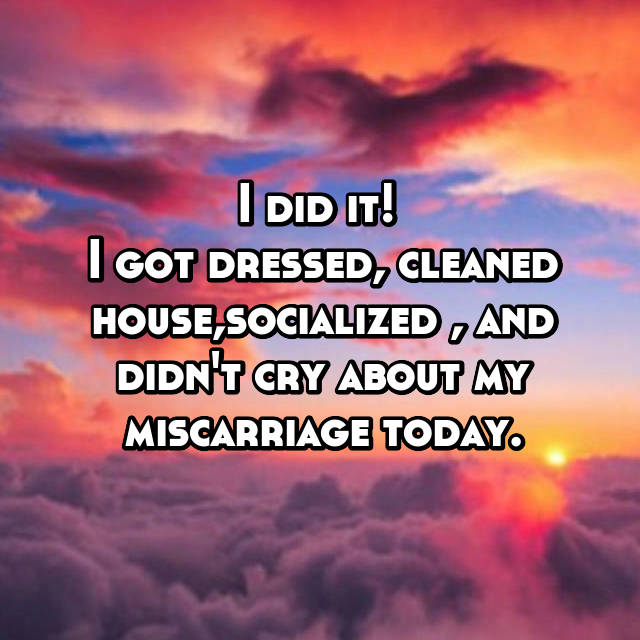 I did it!  I got dressed, cleaned house,socialized , and didn't cry about my miscarriage today.
