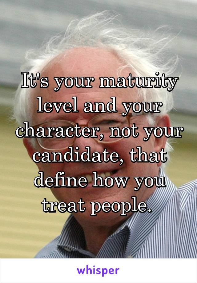 Itu0027s Your Maturity Level And Your Character, Not Your Candidate, That  Define How You Treat People.