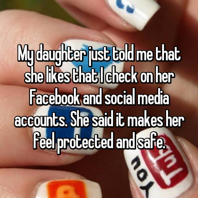 My daughter just told me that she likes that I check on her Facebook and social media accounts. She said it makes her feel protected and safe.
