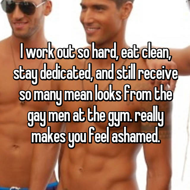 I work out so hard, eat clean, stay dedicated, and still receive so many mean looks from the gay men at the gym. really makes you feel ashamed.