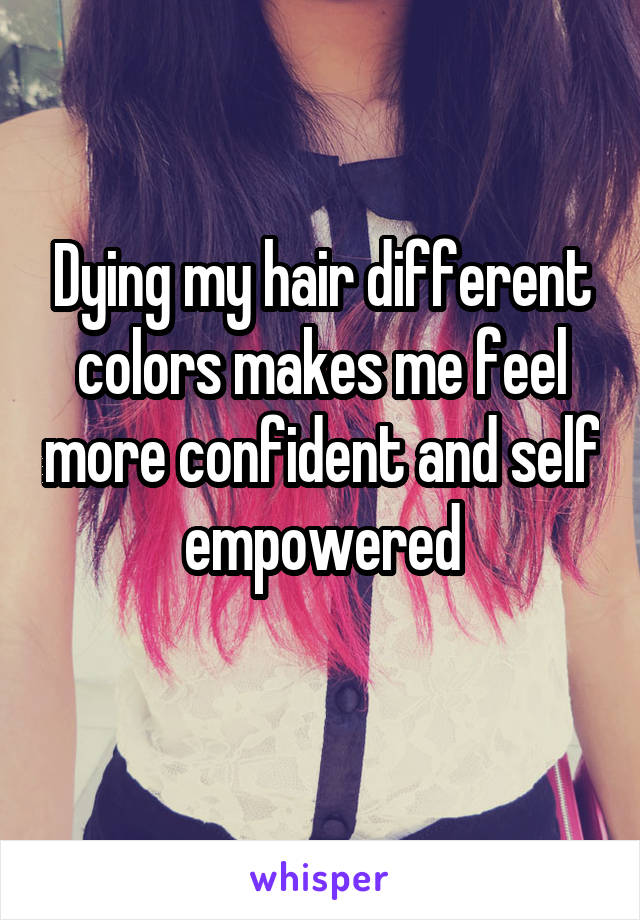 Dying my hair different colors makes me feel more confident and self empowered