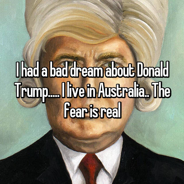 I had a bad dream about Donald Trump..... I live in Australia.. The fear is real