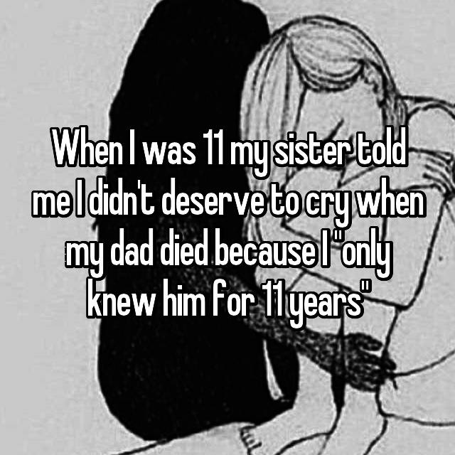 """When I was 11 my sister told me I didn't deserve to cry when my dad died because I """"only knew him for 11 years"""""""