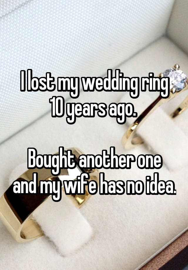 I lost my wedding ring 10 years ago. Bought another one and my wife has no idea.