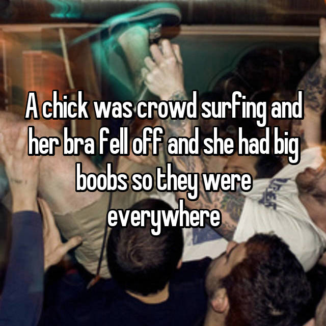A chick was crowd surfing and her bra fell off and she had big boobs so they were everywhere
