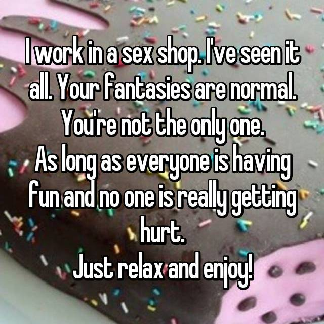 I work in a sex shop. I've seen it all. Your fantasies are normal. You're not the only one. As long as everyone is having fun and no one is really getting hurt. Just relax and enjoy!