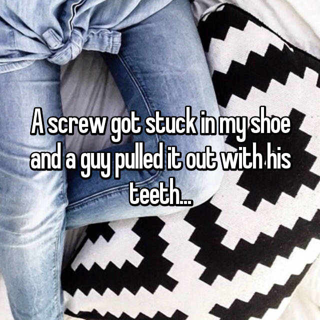 A screw got stuck in my shoe and a guy pulled it out with his teeth...
