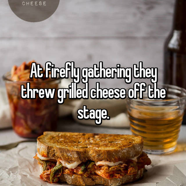 At firefly gathering they threw grilled cheese off the stage.