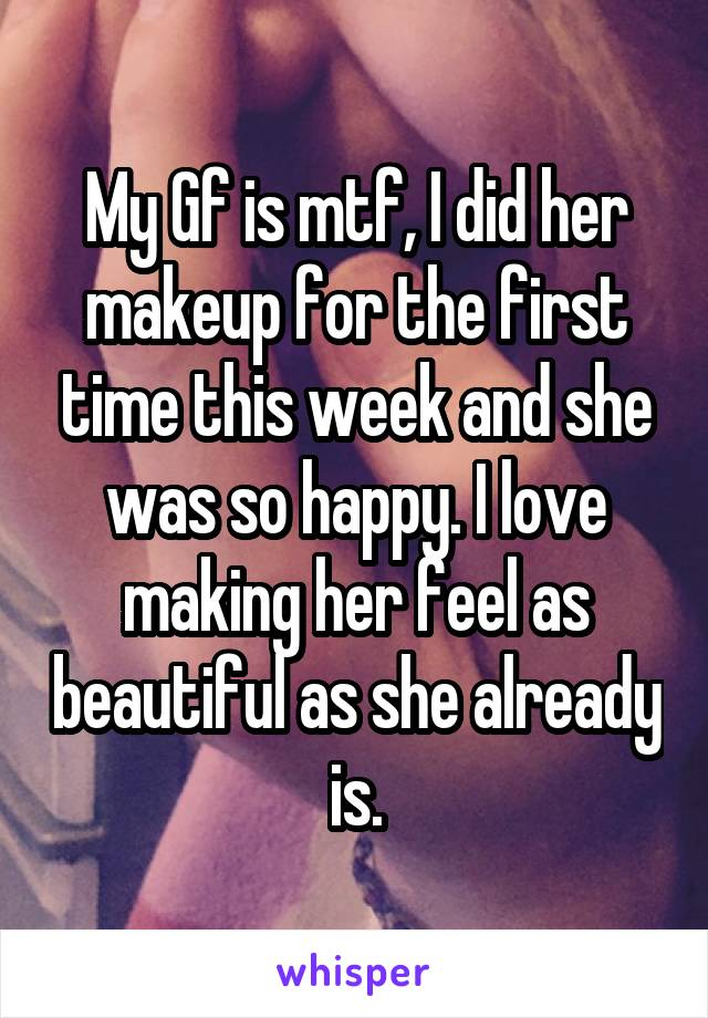 My Gf is mtf, I did her makeup for the first time this week and she was so