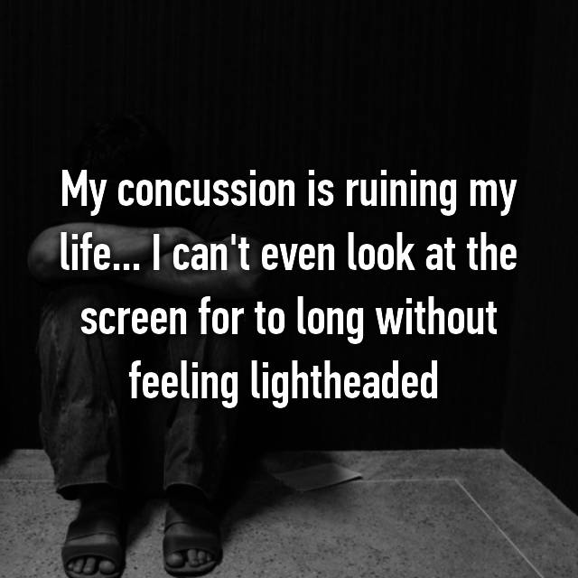 My concussion is ruining my life... I can't even look at the screen for to long without feeling lightheaded
