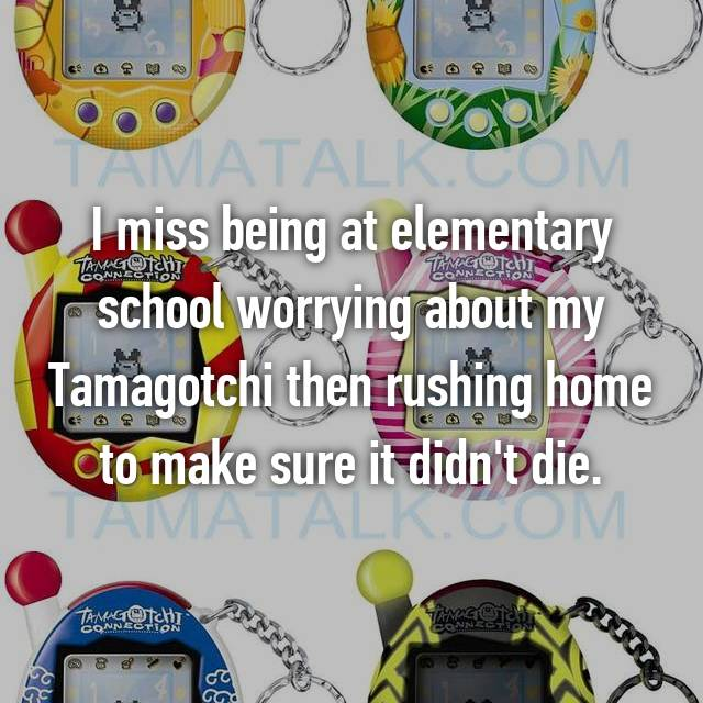 I miss being at elementary school worrying about my Tamagotchi then rushing home to make sure it didn't die.