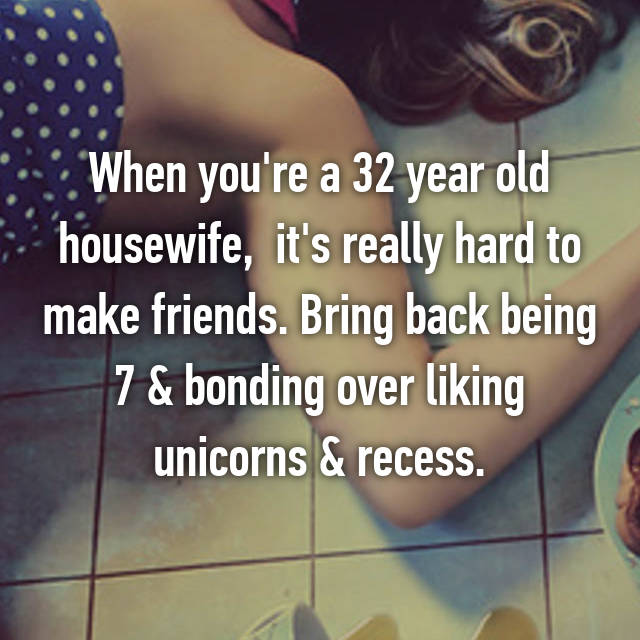 When you're a 32 year old housewife,  it's really hard to make friends. Bring back being 7 & bonding over liking unicorns & recess.