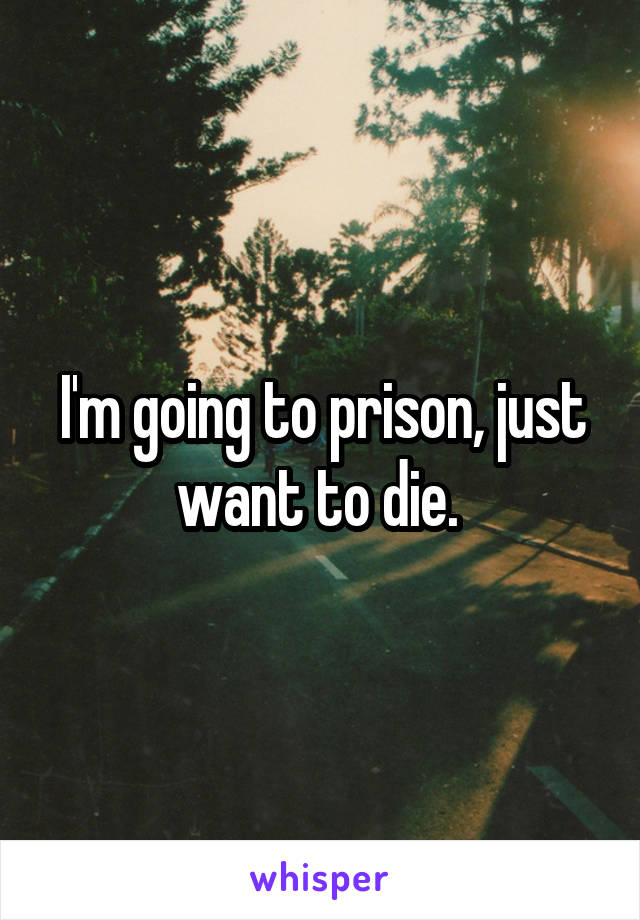 I'm going to prison, just want to die.
