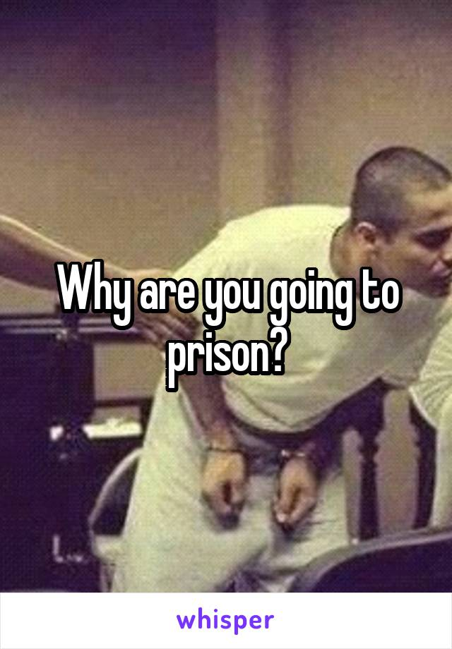 Why are you going to prison?