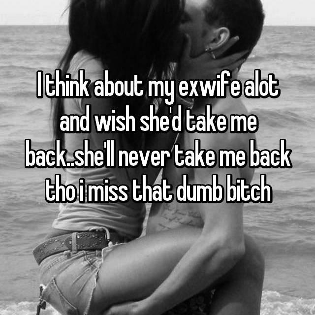 I think about my exwife alot and wish she'd take me back..she'll never take me back tho i miss that dumb bitch