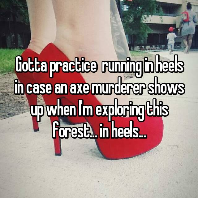 Gotta practice  running in heels in case an axe murderer shows up when I'm exploring this forest... in heels...