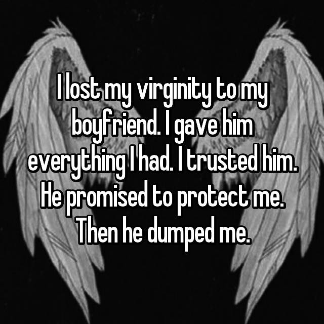 I lost my virginity to my boyfriend. I gave him everything I had. I trusted him. He promised to protect me. Then he dumped me.