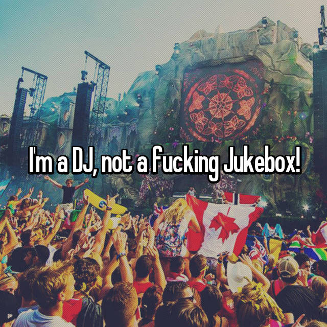 I'm a DJ, not a fucking Jukebox!