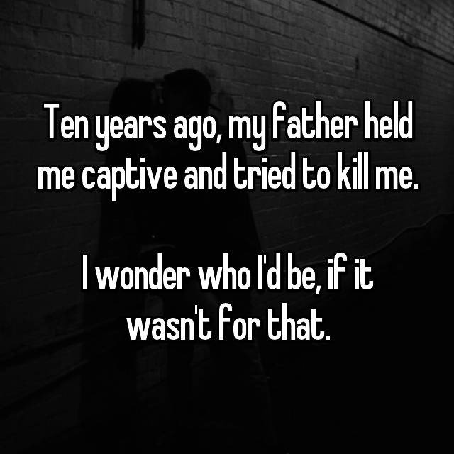 Ten years ago, my father held me captive and tried to kill me.  I wonder who I'd be, if it wasn't for that.