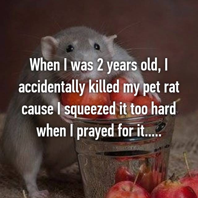 When I was 2 years old, I accidentally killed my pet rat cause I squeezed it too hard when I prayed for it.....