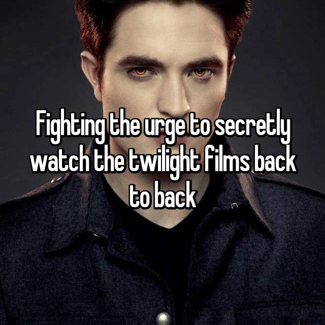 Fighting the urge to secretly watch the twilight films back to back