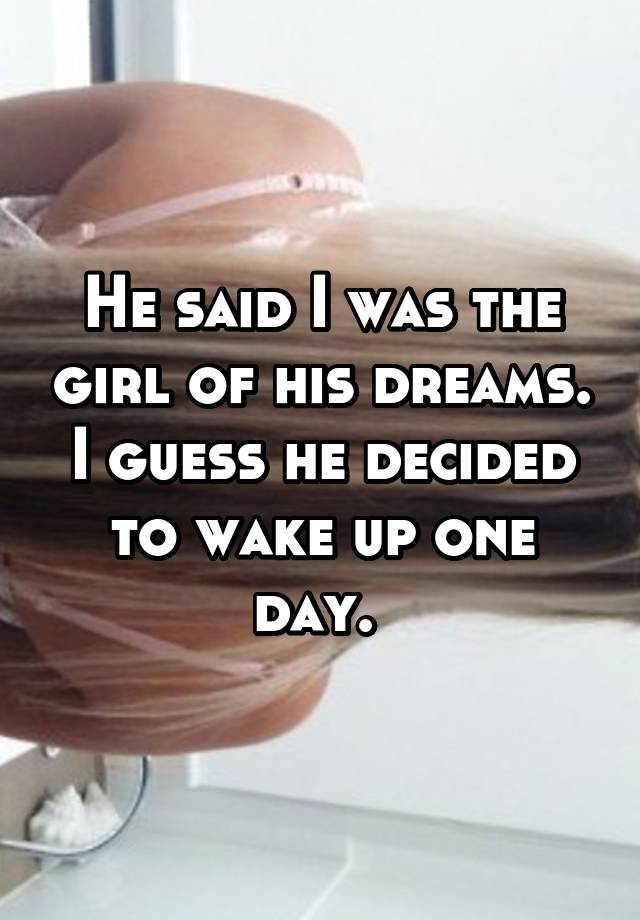 He said I was the girl of his dreams. I guess he decided to wake up one day.