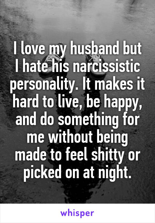 I love my husband but I hate his narcissistic personality. It makes it hard to live, be happy, and do something for me without being made to feel shitty or picked on at night.