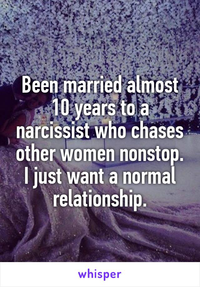 Been married almost 10 years to a narcissist who chases other women nonstop. I just want a normal relationship.