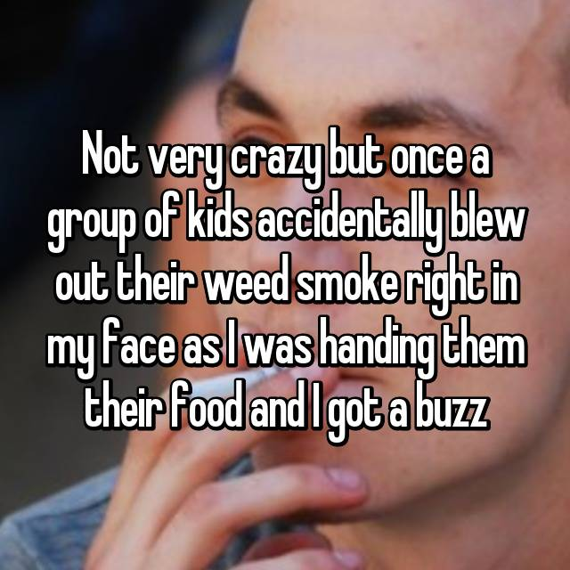 Not very crazy but once a group of kids accidentally blew out their weed smoke right in my face as I was handing them their food and I got a buzz 😂