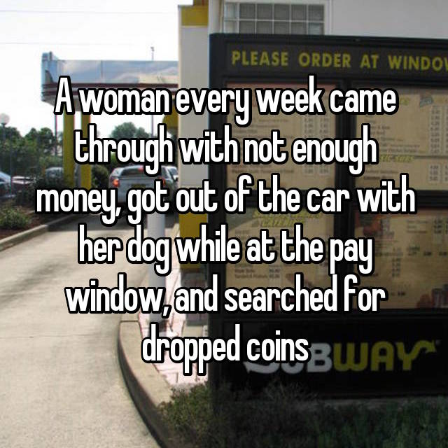 A woman every week came through with not enough money, got out of the car with her dog while at the pay window, and searched for dropped coins