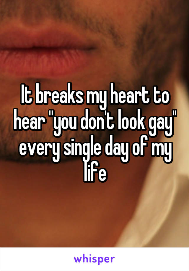 "It breaks my heart to hear ""you don"