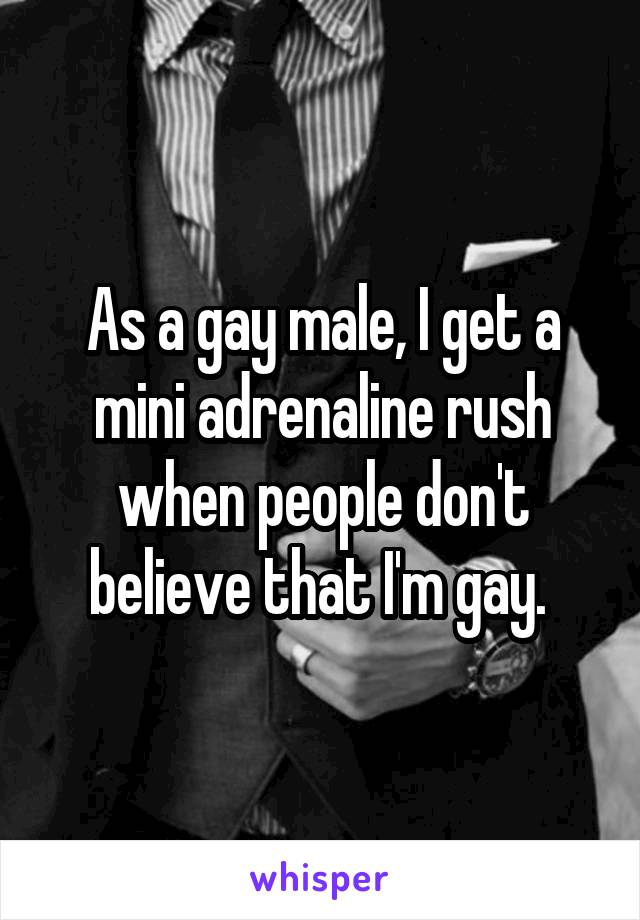 As a gay male, I get a mini adrenaline rush when people don