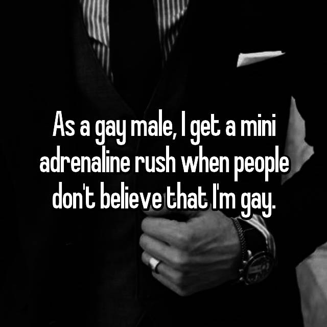As a gay male, I get a mini adrenaline rush when people don't believe that I'm gay.
