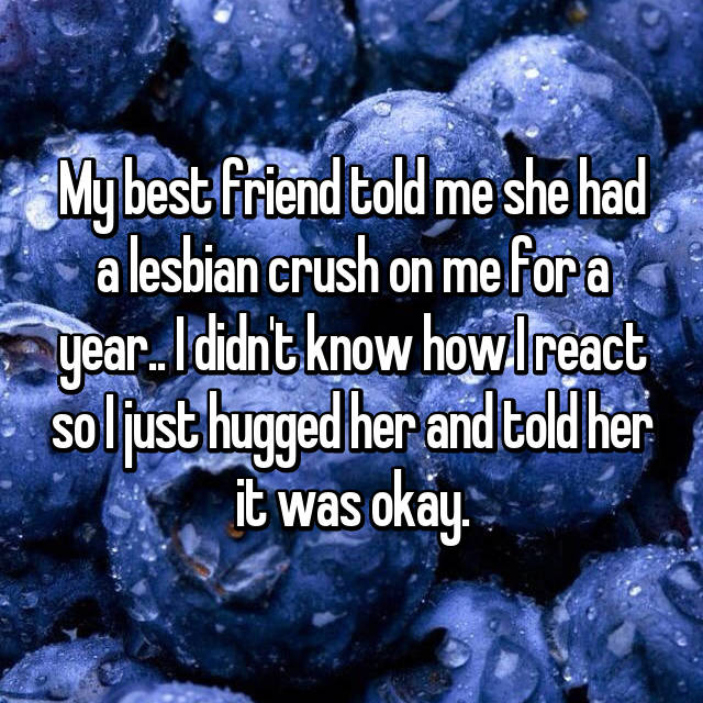 My best friend told me she had a lesbian crush on me for a year.. I didn't know how I react so I just hugged her and told her it was okay.