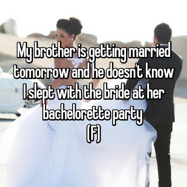 My brother is getting married tomorrow and he doesn't know I slept with the bride at her bachelorette party  (F)