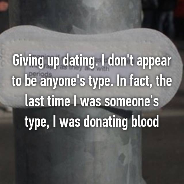 Giving up dating. I don't appear to be anyone's type. In fact, the last time I was someone's type, I was donating blood😂