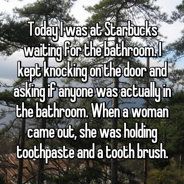 Today I was at Starbucks waiting for the bathroom. I kept knocking on the door and asking if anyone was actually in the bathroom. When a woman came out, she was holding toothpaste and a tooth brush.
