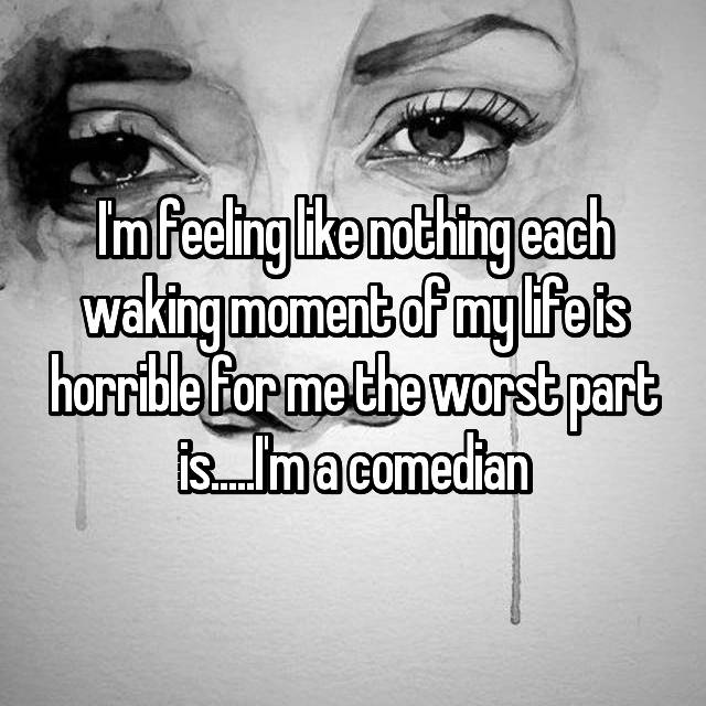 I'm feeling like nothing each waking moment of my life is horrible for me the worst part is.....I'm a comedian